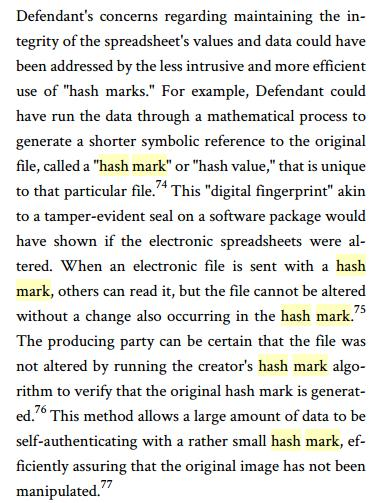 "Defendant's concerns regarding maintaining the integrity of the spreadsheet's values and data could have been addressed by the less intrusive and more efficient use of ""hash marks."" For example, Defendant could have run the data through a mathematical process to generate a shorter symbolic reference to the original file, called a ""hash mark"" or ""hash value,"" that is unique to that particular file. 74 This ""digital fingerprint"" akin to a tamper-evident seal on a software package would have shown if the electronic spreadsheets were altered. When an electronic file is sent with a hash mark, others can read it, but the file cannot be altered without a change also occurring in the hash mark. 75 The producing party can be certain that the file was not altered by running the creator's hash mark algorithm to verify that the original hash mark is generated. 76 This method allows a large amount of data to be self-authenticating with a rather small hash mark, efficiently assuring that the original image has not been manipulated."