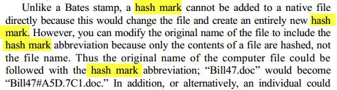 "Unlike a Bates stamp, a hash mark cannot be added to a native file directly because this would change the file and create an entirely new hash mark. However, you can modify the original name of the file to include the hash mark abbreviation because only the contents of a file are hashed, not the file name. Thus the original name of the computer file could be followed with the hash mark abbreviation; ""Bill47.doc"" would become ""Bill47#A5D.7C1.doc."""