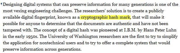 Designing digital systems that can preserve information for many generations is one of the most vexing engineering challenges. The researchers' solution is to create a publicly available digital fingerprint, known as a cryptographic hash mark, that will make it possible for anyone to determine that the documents are authentic and have not been tampered with. The concept of a digital hash was pioneered at I.B.M. by Hans Peter Luhn in the early 1950s. The University of Washington researchers are the first to try to simplify the application for nontechnical users and to try to offer a complete system that would preserve information across generations.