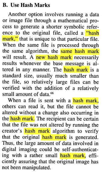 "B. Use Hash Marks Another option involves running a data or image file through a mathematical process to generate a shorter symbolic reference to the original file, called a ""hash mark,""that is unique to that particular file. When the same file is processed through the same algorithm, the same hash mark will result. Anew hash mark necessarily results whenever the base message is altered in any manner. The hash mark is a standard size, usually much smaller than the file, so relatively large files can be verified with the addition of a relatively small amount of data. 66 When a file is sent with a hash mark, others can read it, but the file cannot be altered without a change also occurring in the hash mark. The recipient can be certain that the file was not altered by running the creator's hash mark algorithm to verify that the original hash mark is generated. Thus,the large amount of data involved in digital imaging could be self authenticating with a rather small hash mark,efficiently assuring that the original image has not been manipulated."