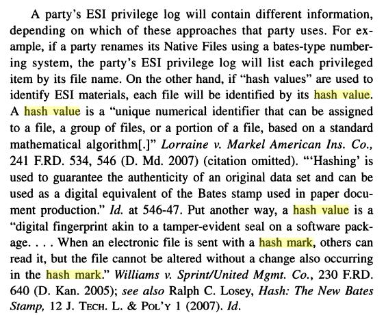 "A party's ESI privilege log will contain different information, depending on which of these approaches that party uses. For ex- ample, if a party renames its Native Files using a bates-type numbering system, the party's ESI privilege log will list each privileged item by its file name. On the other hand, if ""hash values"" are used to identify ESI materials, each file will be identified by its hash value. A hash value is a ""unique numerical identifier that can be assigned to a file, a group of files, or a portion of a file, based on a standard mathematical algorithm[.]"" Lorraine v. Markel American Ins. Co., 241 F.RD. 534, 546 (D. Md. 2007) (citation omitted). ""'Hashing' is used to guarantee the authenticity of an original data set and can be used as a digital equivalent of the Bates stamp used in paper document production."" Id. at 546-47. Put another way, a hash value is a ""digital fingerprint akin to a tamper-evident seal on a software pack- age. . . . When an electronic file is sent with a hash mark, others can read it, but the file cannot be altered without a change also occurring in the hash mark."" Williams v. Sprint/United Mgmt. Co., 230 F.RD. 640 (D. Kan. 2005); see also Ralph C. Losey, Hash: The New Bares Stamp, 12 J. TECH. L. & POL'Y l (2007). Id."
